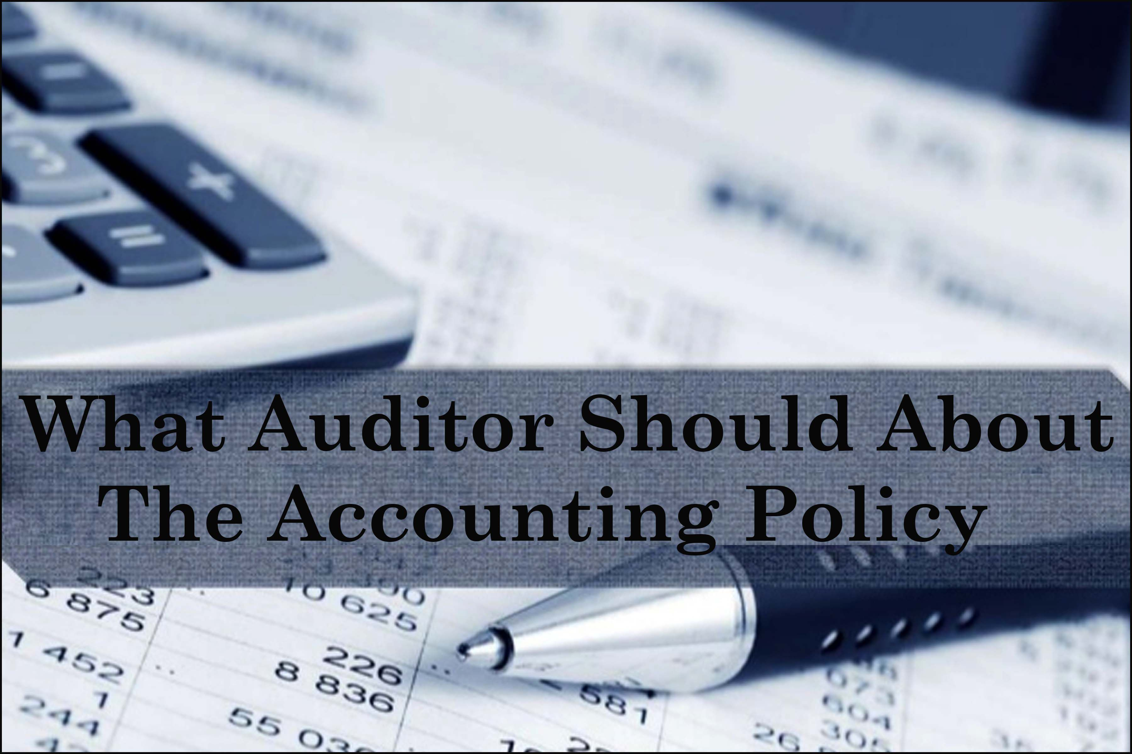 What Auditor should consider about the Accounting Policy?