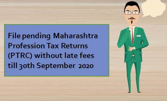 File pending Maharashtra Profession Tax Returns (PTRC) without late fees till 30th September 2020
