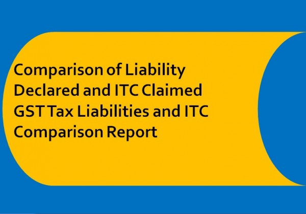 All you need to know About Comparison of Liability Declared and ITC Claimed GST Tax Liabilities and ITC Comparison Report