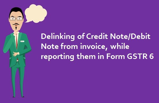 Delinking of Credit Note and Debit Note from invoice, while reporting them in Form GSTR 6
