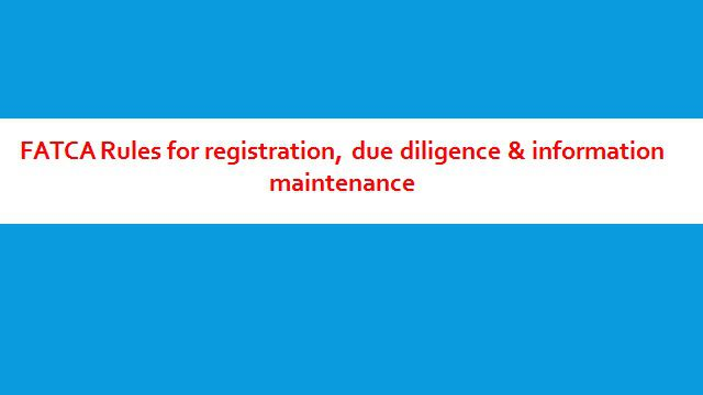 FATCA Rules for registration due diligence & information maintenance