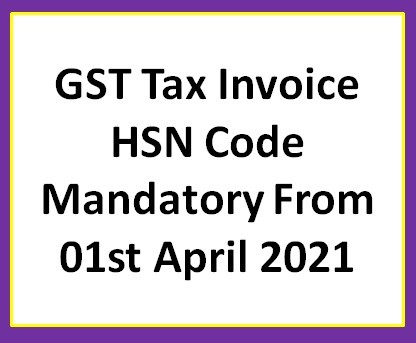 GST Tax Invoice HSN Code Mandatory From 01st April 2021