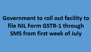 Government to roll out facility to file NIL Form GSTR-1 through SMS from first week of July