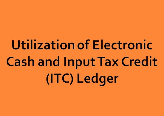 Utilization of Electronic Cash and Input Tax Credit (ITC) Ledger