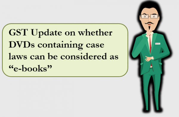 "GST Update on whether DVDs containing case laws can be considered as ""e-books"""