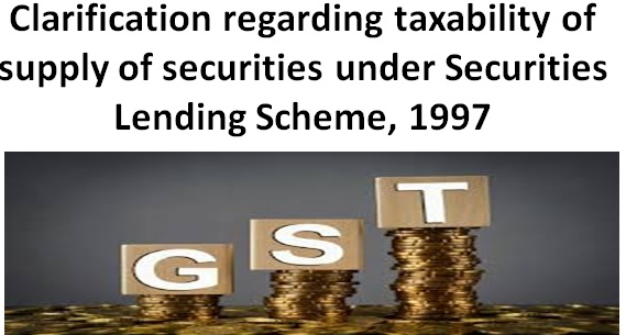 Clarification regarding taxability of supply of securities under Securities Lending Scheme, 1997