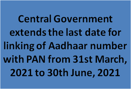 Central Government extends the last date for linking of Aadhaar number with PAN from 31st March, 2021 to 30th June, 2021