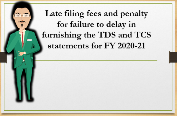 Late filing fees and penalty for failure to delay in furnishing the TDS and TCS statements for FY 2020-21