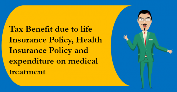 Tax Benefit due to life Insurance Policy, Health Insurance Policy and expenditure on medical treatment