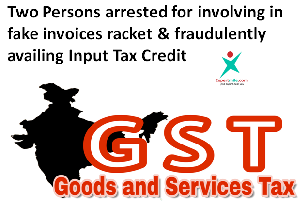 Two Persons arrested for involving in fake invoices racket & fraudulently availing Input Tax Credit